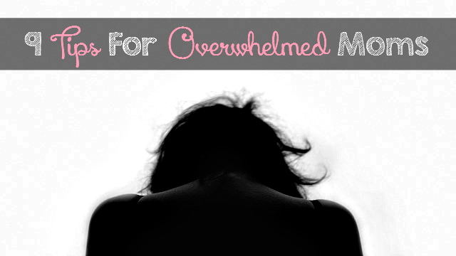 9 Tips For Overwhelmed Moms: You Can Get Through This!