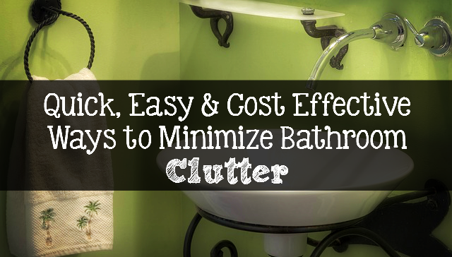 Quick, Easy & Cost Effective Ways to Minimize Bathroom Clutter