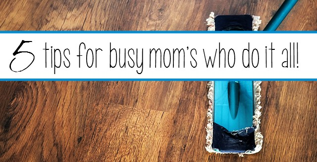 5 Tips for Busy Mom's Who Do It All!