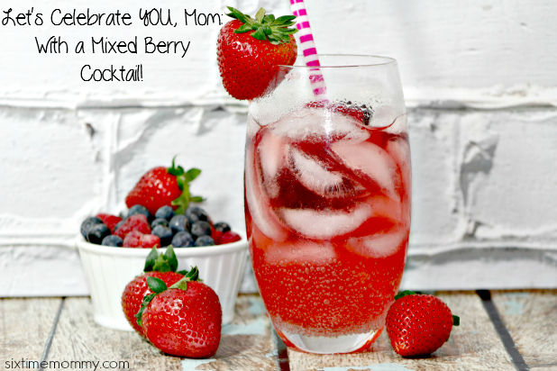 Let's Celebrate YOU Mom! – With a Mixed Berry Cocktail!